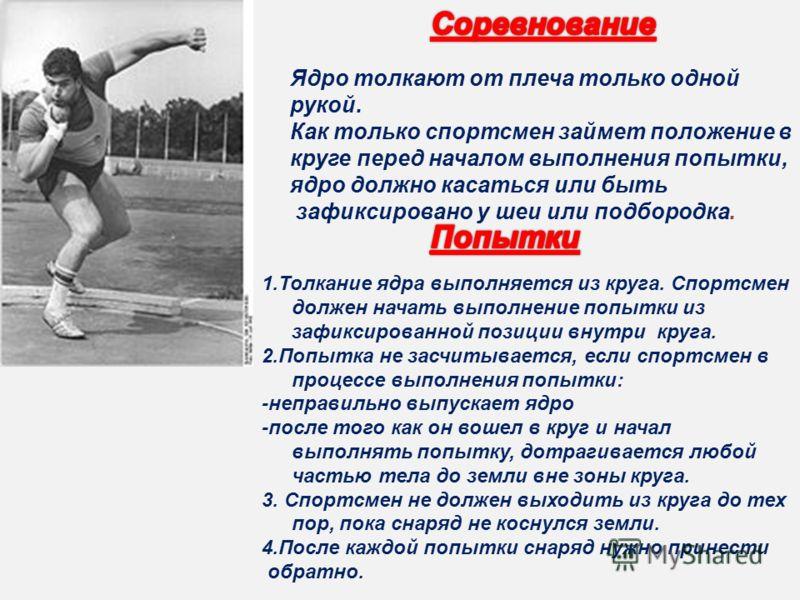 Ядро толкают от плеча только одной рукой. Как только спортсмен займет положение в круге перед началом выполнения попытки, ядро должно касаться или быть зафиксировано у шеи или подбородка. 1.Толкание ядра выполняется из круга. Спортсмен должен начать