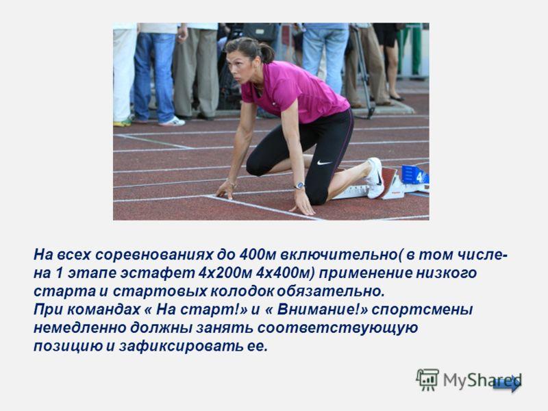 На всех соревнованиях до 400м включительно( в том числе- на 1 этапе эстафет 4х200м 4х400м) применение низкого старта и стартовых колодок обязательно. При командах « На старт!» и « Внимание!» спортсмены немедленно должны занять соответствующую позицию