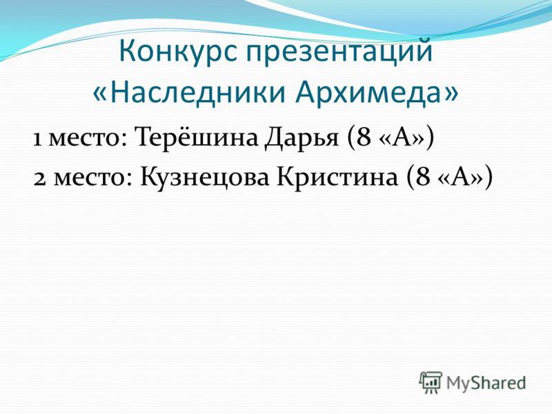Конкурс презентаций «Наследники Архимеда» 1 место: Терёшина Дарья (8 «А») 2 место: Кузнецова Кристина (8 «А»)