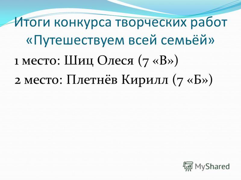 Итоги конкурса творческих работ «Путешествуем всей семьёй» 1 место: Шиц Олеся (7 «В») 2 место: Плетнёв Кирилл (7 «Б»)