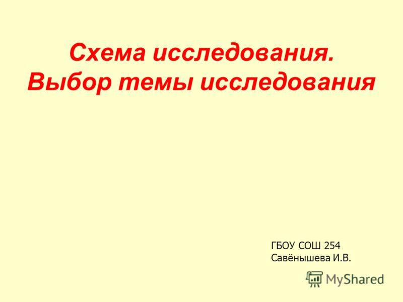 Схема исследования. Выбор темы исследования ГБОУ СОШ 254 Савёнышева И.В.