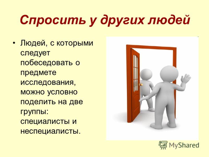Спросить у других людей Людей, с которыми следует побеседовать о предмете исследования, можно условно поделить на две группы: специалисты и неспециалисты.