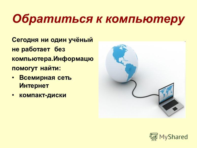 Обратиться к компьютеру Сегодня ни один учёный не работает без компьютера.Информацю помогут найти: Всемирная сеть Интернет компакт-диски