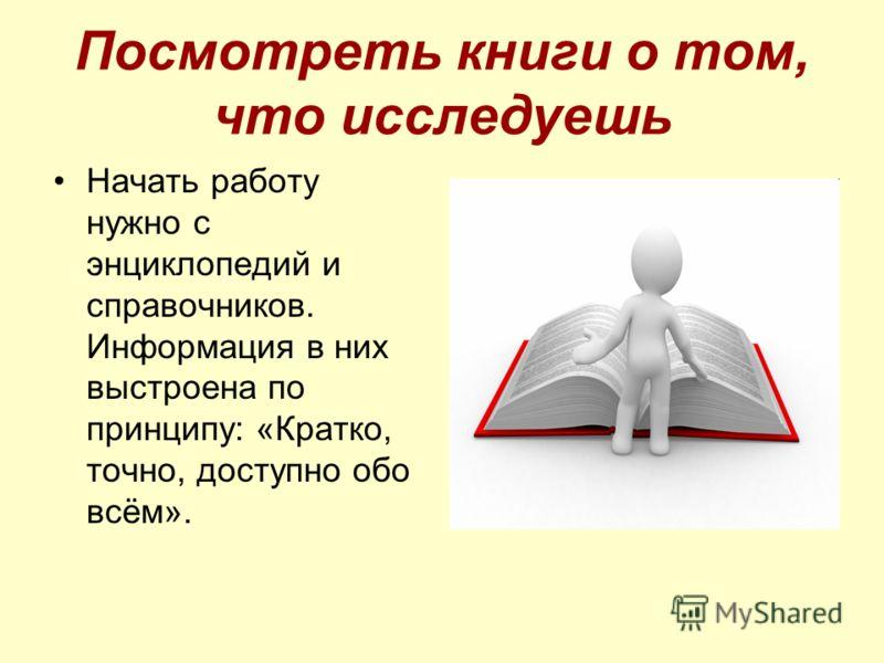 Посмотреть книги о том, что исследуешь Начать работу нужно с энциклопедий и справочников. Информация в них выстроена по принципу: «Кратко, точно, доступно обо всём».