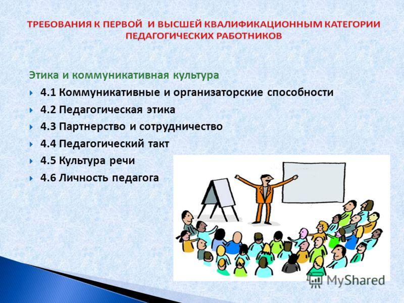 Этика и коммуникативная культура 4.1 Коммуникативные и организаторские способности 4.2 Педагогическая этика 4.3 Партнерство и сотрудничество 4.4 Педагогический такт 4.5 Культура речи 4.6 Личность педагога