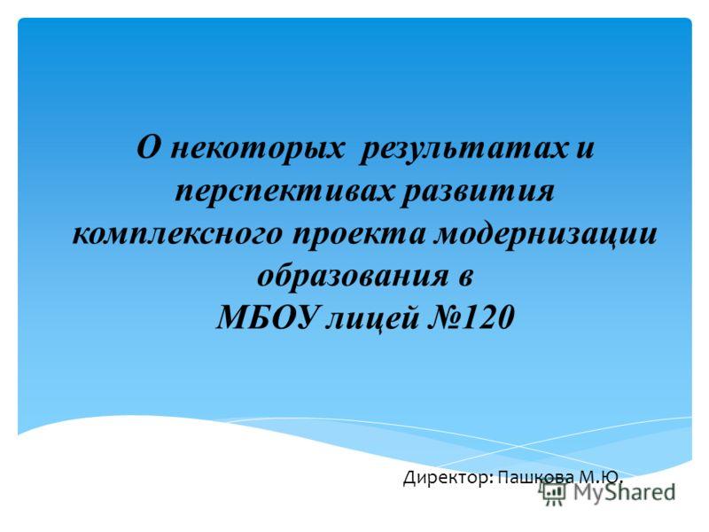 О некоторых результатах и перспективах развития комплексного проекта модернизации образования в МБОУ лицей 120 Директор: Пашкова М.Ю.