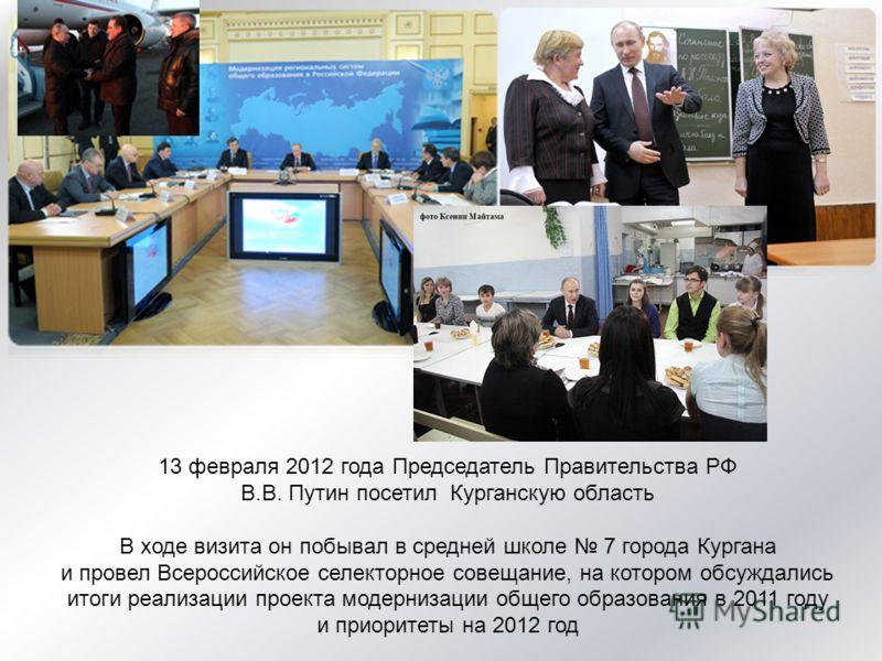 13 февраля 2012 года Председатель Правительства РФ В.В. Путин посетил Курганскую область В ходе визита он побывал в средней школе 7 города Кургана и провел Всероссийское селекторное совещание, на котором обсуждались итоги реализации проекта модерниза