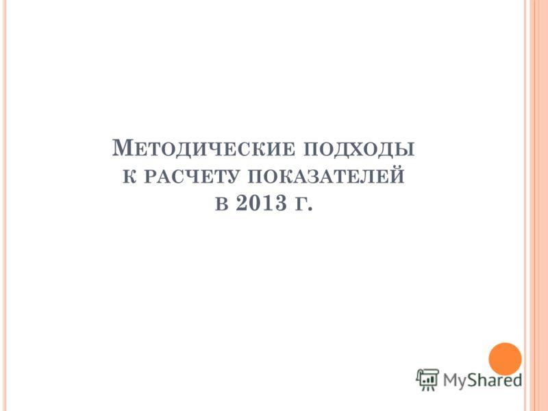 М ЕТОДИЧЕСКИЕ ПОДХОДЫ К РАСЧЕТУ ПОКАЗАТЕЛЕЙ В 2013 Г.