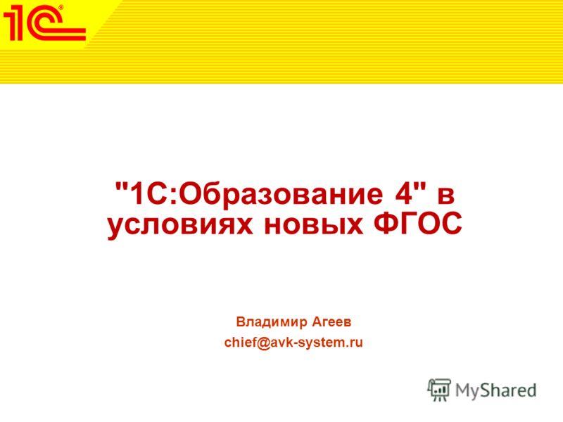 1С:Образование 4 в условиях новых ФГОС Владимир Агеев chief@avk-system.ru