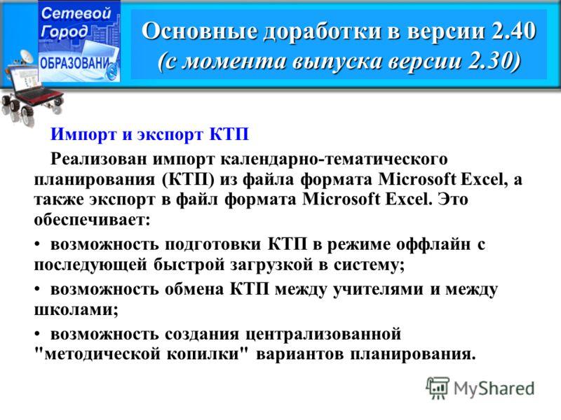 Основные доработки в версии 2.40 (с момента выпуска версии 2.30) Импорт и экспорт КТП Реализован импорт календарно-тематического планирования (КТП) из файла формата Microsoft Excel, а также экспорт в файл формата Microsoft Excel. Это обеспечивает: во