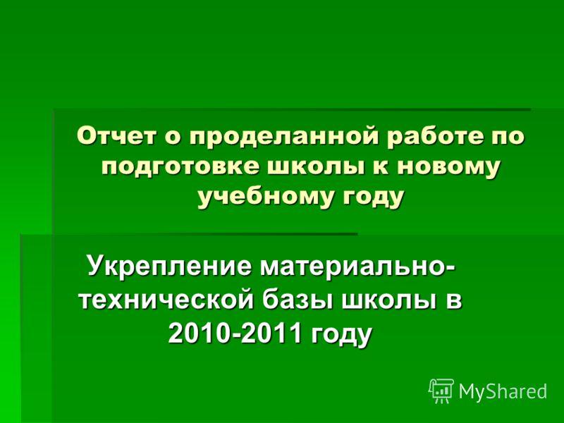 Отчет о проделанной работе по подготовке школы к новому учебному году Укрепление материально- технической базы школы в 2010-2011 году