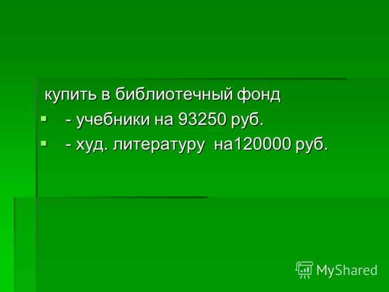 купить в библиотечный фонд купить в библиотечный фонд - учебники на 93250 руб. - учебники на 93250 руб. - худ. литературу на120000 руб. - худ. литературу на120000 руб.