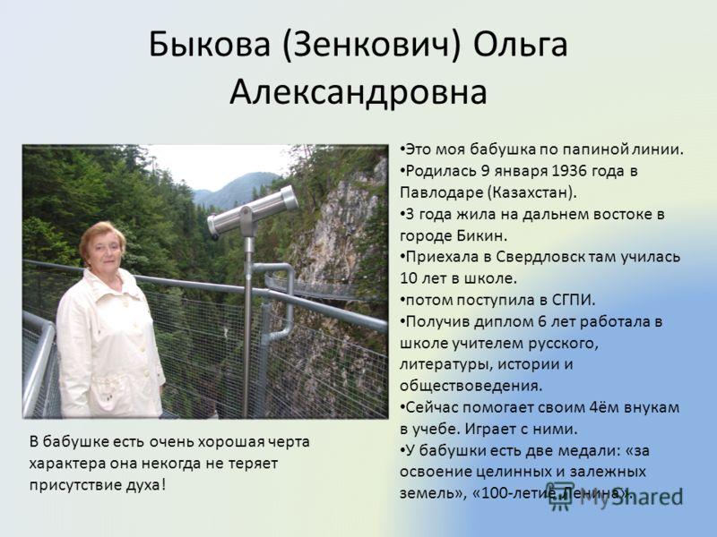Быкова (Зенкович) Ольга Александровна Это моя бабушка по папиной линии. Родилась 9 января 1936 года в Павлодаре (Казахстан). 3 года жила на дальнем востоке в городе Бикин. Приехала в Свердловск там училась 10 лет в школе. потом поступила в СГПИ. Полу