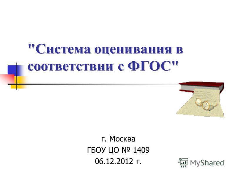 Система оценивания в соответствии с ФГОС г. Москва ГБОУ ЦО 1409 06.12.2012 г.