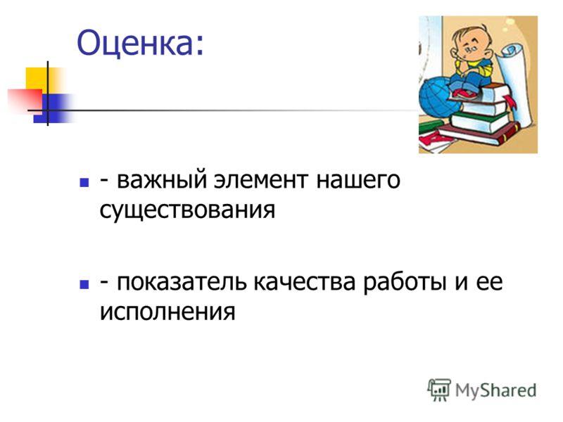 Оценка: - важный элемент нашего существования - показатель качества работы и ее исполнения