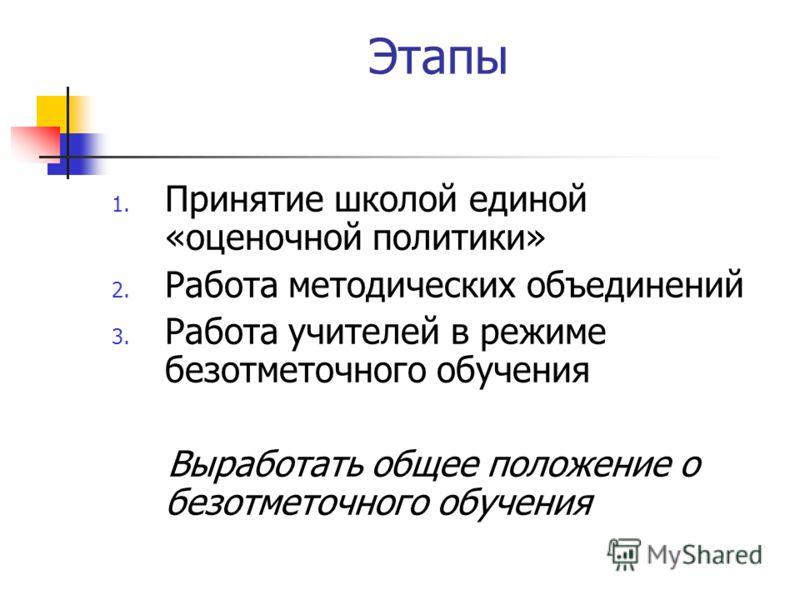 Этапы 1. Принятие школой единой «оценочной политики» 2. Работа методических объединений 3. Работа учителей в режиме безотметочного обучения Выработать общее положение о безотметочного обучения