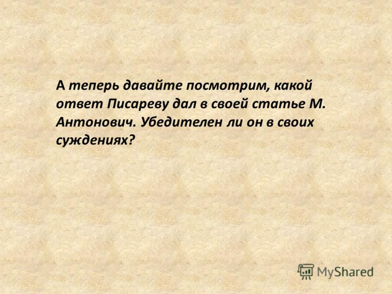 А теперь давайте посмотрим, какой ответ Писареву дал в своей статье М. Антонович. Убедителен ли он в своих суждениях?