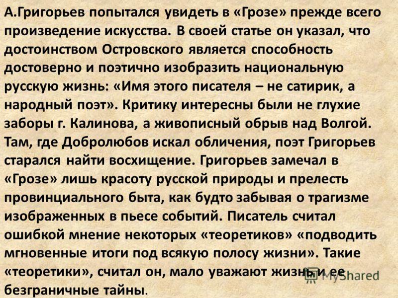 А.Григорьев попытался увидеть в «Грозе» прежде всего произведение искусства. В своей статье он указал, что достоинством Островского является способность достоверно и поэтично изобразить национальную русскую жизнь: «Имя этого писателя – не сатирик, а