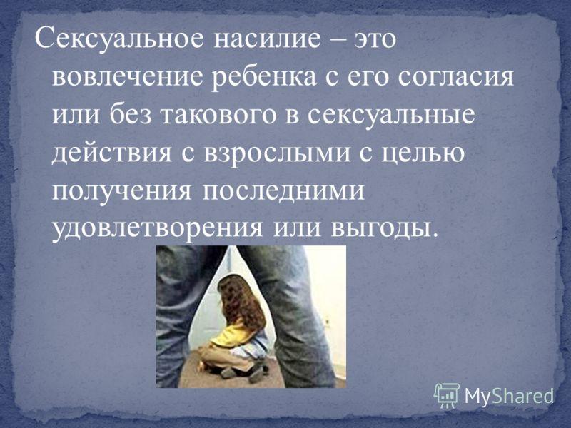 Сексуальное насилие – это вовлечение ребенка с его согласия или без такового в сексуальные действия с взрослыми с целью получения последними удовлетворения или выгоды.