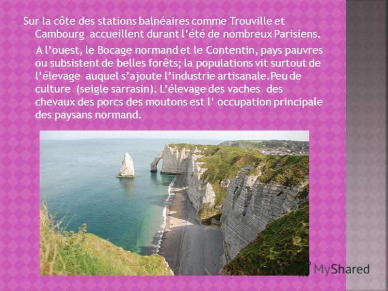 Sur la côte des stations balnéaires comme Trouville et Cambourg accueillent durant lété de nombreux Parisiens. A louest, le Bocage normand et le Contentin, pays pauvres ou subsistent de belles forêts; la populations vit surtout de lélevage auquel saj