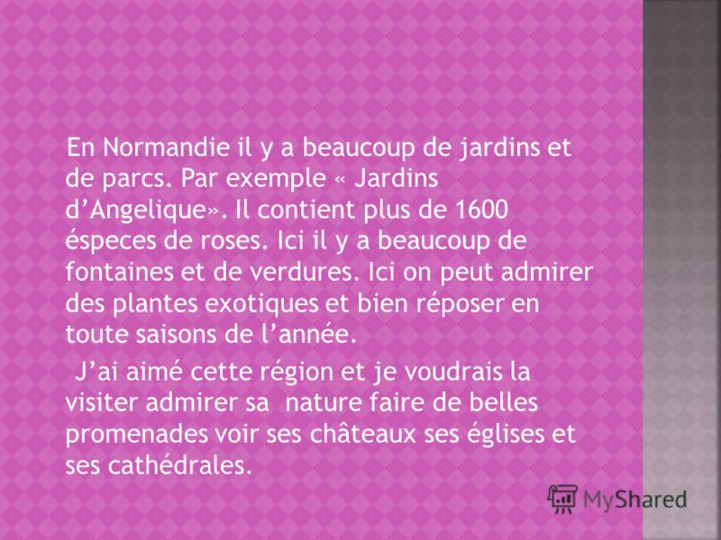 En Normandie il y a beaucoup de jardins et de parcs. Par exemple « Jardins dAngelique». Il contient plus de 1600 éspeces de roses. Ici il y a beaucoup de fontaines et de verdures. Ici on peut admirer des plantes exotiques et bien réposer en toute sai