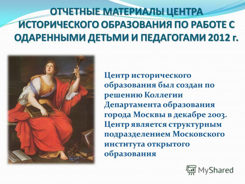 ОТЧЕТНЫЕ МАТЕРИАЛЫ ЦЕНТРА ИСТОРИЧЕСКОГО ОБРАЗОВАНИЯ ПО РАБОТЕ С ОДАРЕННЫМИ ДЕТЬМИ И ПЕДАГОГАМИ 2012 г. Центр исторического образования был создан по решению Коллегии Департамента образования города Москвы в декабре 2003. Центр является структурным по