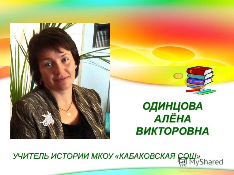 ОДИНЦОВА АЛЁНА ВИКТОРОВНА УЧИТЕЛЬ ИСТОРИИ МКОУ «КАБАКОВСКАЯ СОШ»