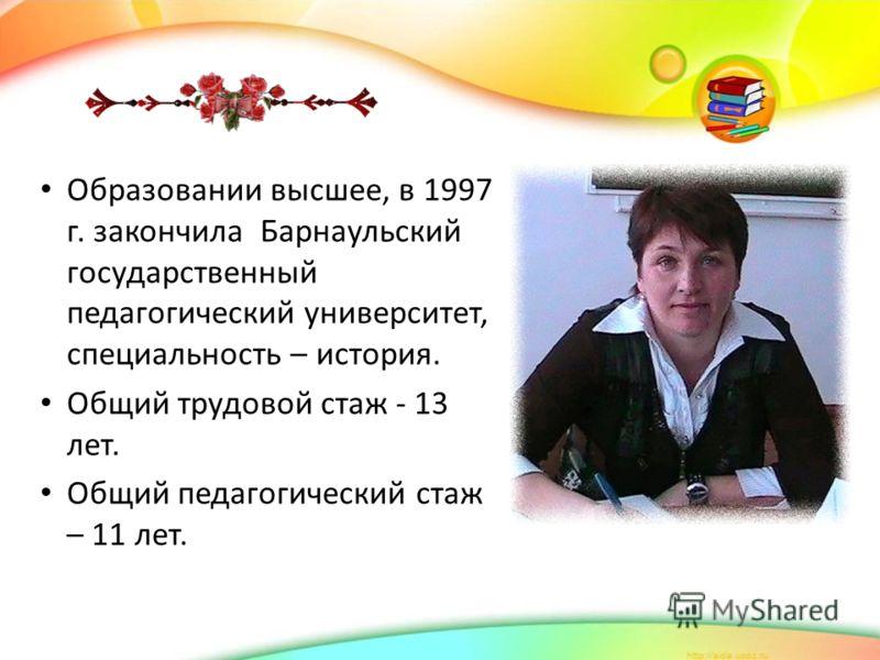 Образовании высшее, в 1997 г. закончила Барнаульский государственный педагогический университет, специальность – история. Общий трудовой стаж - 13 лет. Общий педагогический стаж – 11 лет.