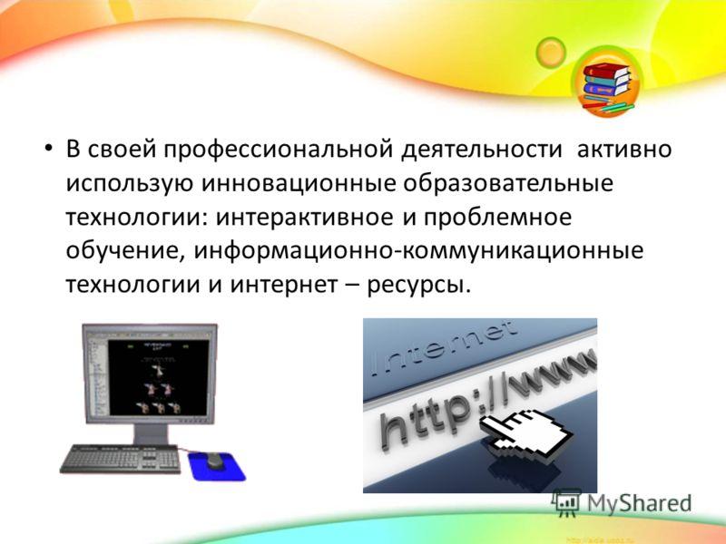 В своей профессиональной деятельности активно использую инновационные образовательные технологии: интерактивное и проблемное обучение, информационно-коммуникационные технологии и интернет – ресурсы.