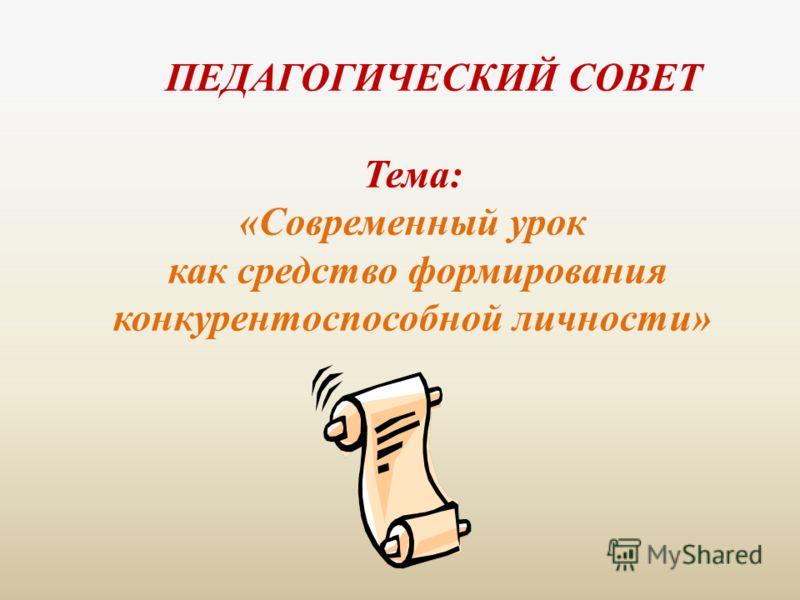 ПЕДАГОГИЧЕСКИЙ СОВЕТ Тема: «Современный урок как средство формирования конкурентоспособной личности»