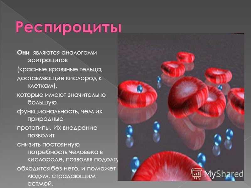 Они являются аналогами эритроцитов (красные кровяные тельца, доставляющие кислород к клеткам), которые имеют значительно большую функциональность, чем их природные прототипы. Их внедрение позволит снизить постоянную потребность человека в кислороде,