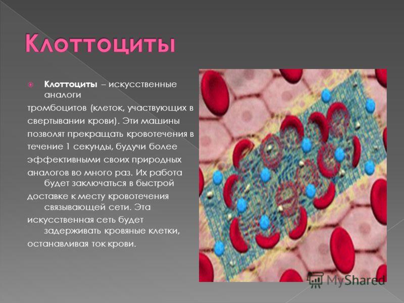 Клоттоциты – искусственные аналоги тромбоцитов (клеток, участвующих в свертывании крови). Эти машины позволят прекращать кровотечения в течение 1 секунды, будучи более эффективными своих природных аналогов во много раз. Их работа будет заключаться в