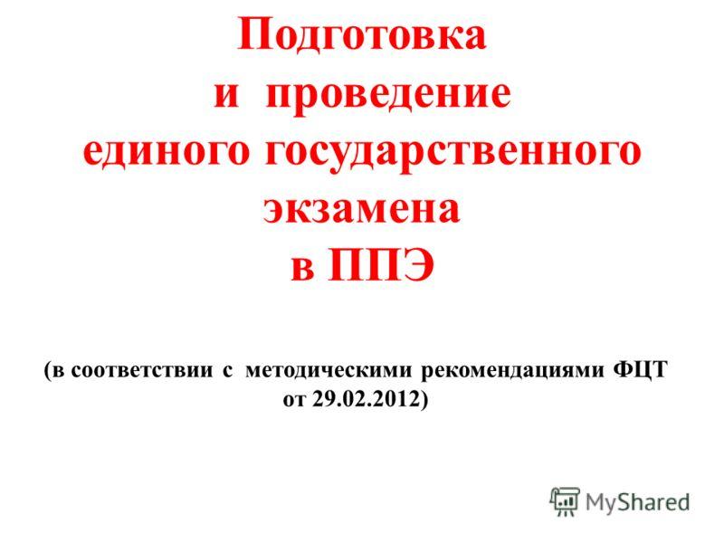 Подготовка и проведение единого государственного экзамена в ППЭ (в соответствии с методическими рекомендациями ФЦТ от 29.02.2012)