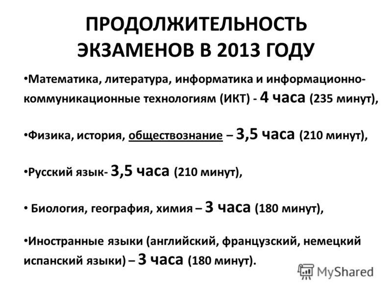 ПРОДОЛЖИТЕЛЬНОСТЬ ЭКЗАМЕНОВ В 2013 ГОДУ Математика, литература, информатика и информационно- коммуникационные технологиям (ИКТ) - 4 часа (235 минут), Физика, история, обществознание – 3,5 часа (210 минут), Русский язык- 3,5 часа (210 минут), Биология