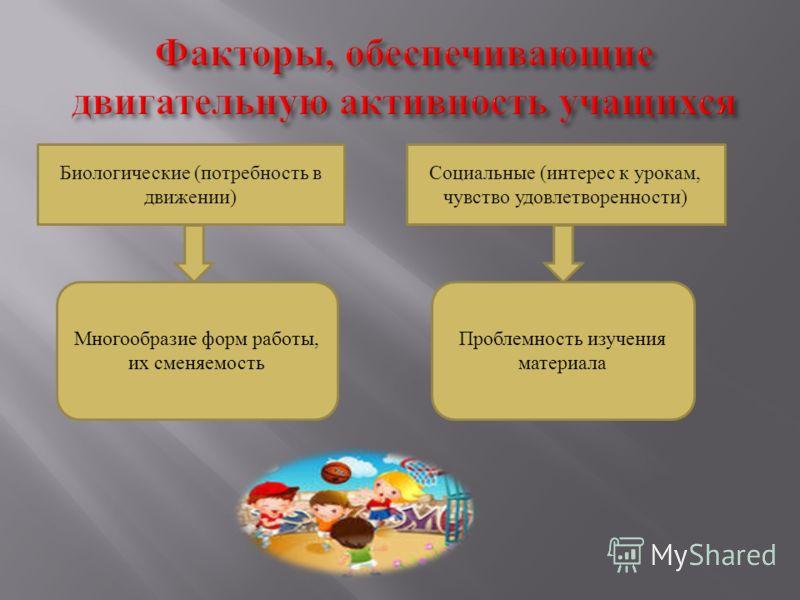 Биологические (потребность в движении) Социальные (интерес к урокам, чувство удовлетворенности) Многообразие форм работы, их сменяемость Проблемность изучения материала