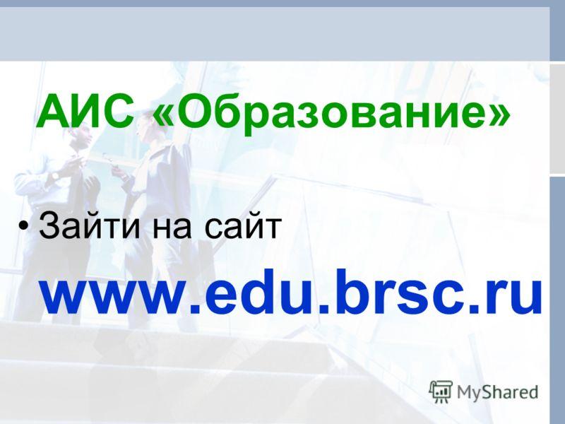 АИС «Образование» Зайти на сайт www.edu.brsc.ru