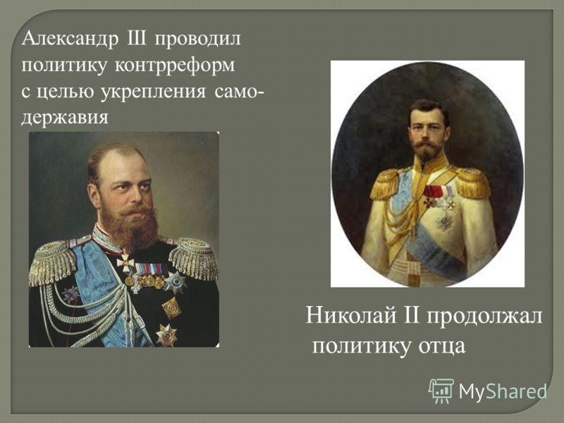Александр III проводил политику контрреформ с целью укрепления само- державия Николай II продолжал политику отца