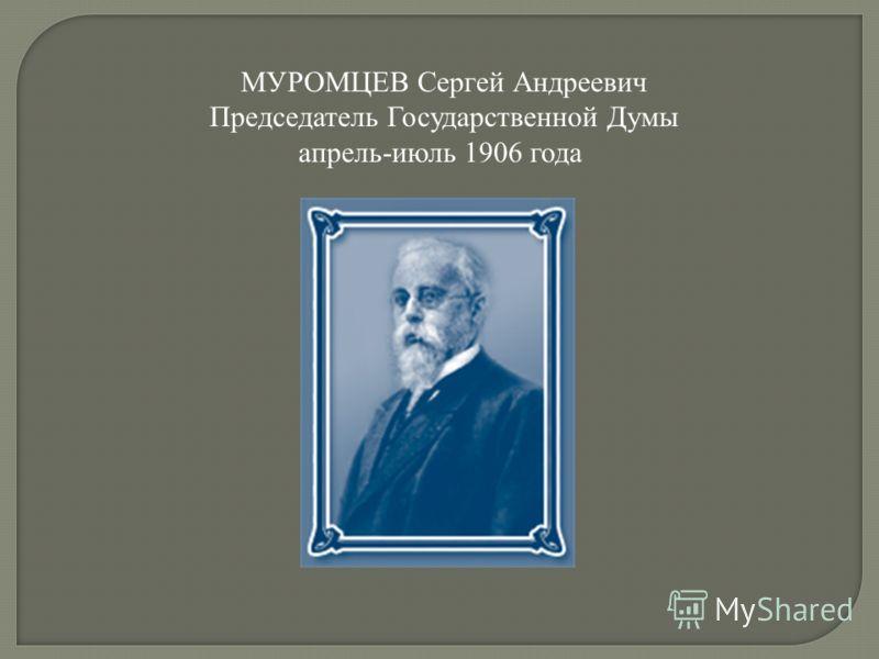 МУРОМЦЕВ Сергей Андреевич Председатель Государственной Думы апрель-июль 1906 года