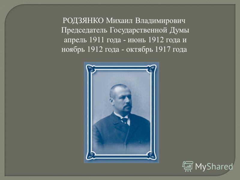 РОДЗЯНКО Михаил Владимирович Председатель Государственной Думы апрель 1911 года - июнь 1912 года и ноябрь 1912 года - октябрь 1917 года