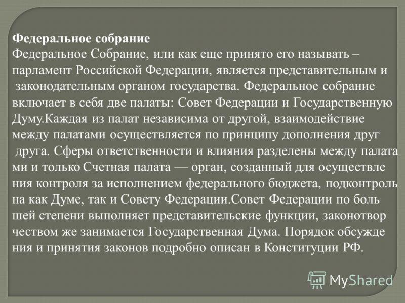 Федеральное собрание Федеральное Собрание, или как еще принято его называть – парламент Российской Федерации, является представительным и законодательным органом государства. Федеральное собрание включает в себя две палаты: Совет Федерации и Государс