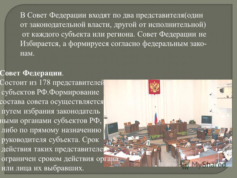В Совет Федерации входят по два представителя(один от законодательной власти, другой от исполнительной) от каждого субъекта или региона. Совет Федерации не Избирается, а формируеся согласно федеральным зако- нам. Совет Федерации. Состоит из 178 предс
