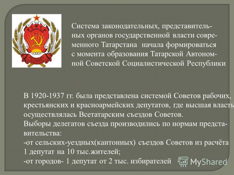 Система законодательных, представитель- ных органов государственной власти совре- менного Татарстана начала формироваться с момента образования Татарской Автоном- ной Советской Социалистической Республики В 1920-1937 гг. была представлена системой Со