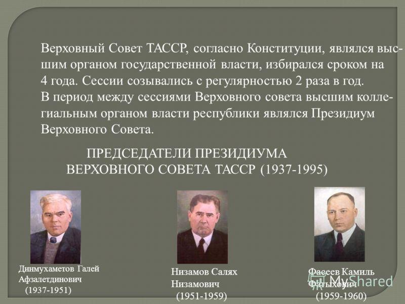 Верховный Совет ТАССР, согласно Конституции, являлся выс- шим органом государственной власти, избирался сроком на 4 года. Сессии созывались с регулярностью 2 раза в год. В период между сессиями Верховного совета высшим колле- гиальным органом власти