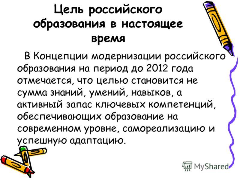 Цель российского образования в настоящее время В Концепции модернизации российского образования на период до 201 2 года отмечается, что целью становится не сумма знаний, умений, навыков, а активный запас ключевых компетенций, обеспечивающих образован