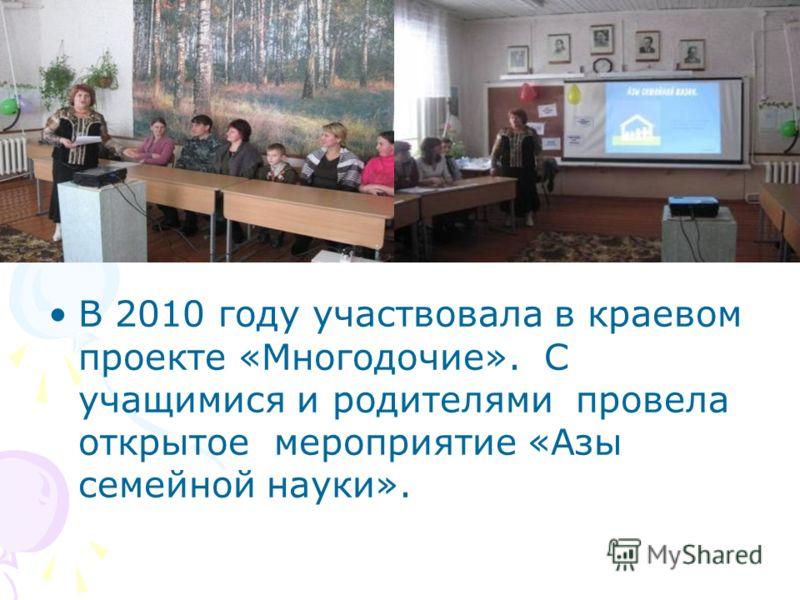 В 2010 году участвовала в краевом проекте «Многодочие». С учащимися и родителями провела открытое мероприятие «Азы семейной науки».