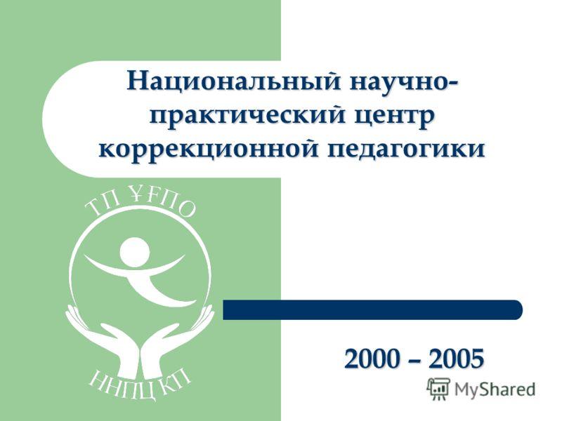 Национальный научно- практический центр коррекционной педагогики 2000 – 2005