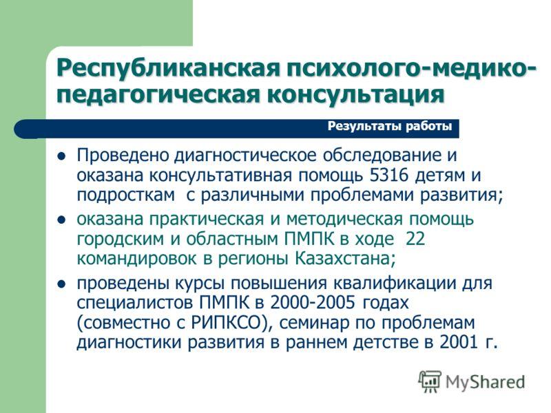 Проведено диагностическое обследование и оказана консультативная помощь 5316 детям и подросткам с различными проблемами развития; оказана практическая и методическая помощь городским и областным ПМПК в ходе 22 командировок в регионы Казахстана; прове