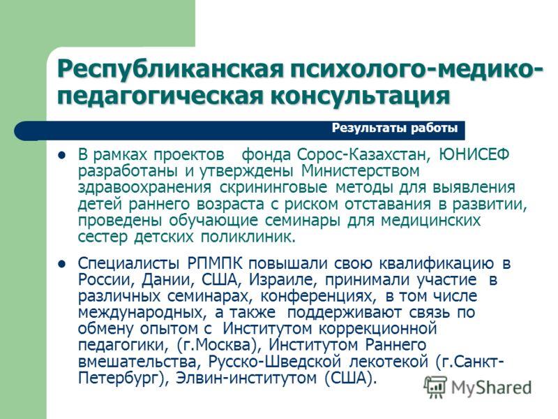 В рамках проектов фонда Сорос-Казахстан, ЮНИСЕФ разработаны и утверждены Министерством здравоохранения скрининговые методы для выявления детей раннего возраста с риском отставания в развитии, проведены обучающие семинары для медицинских сестер детски