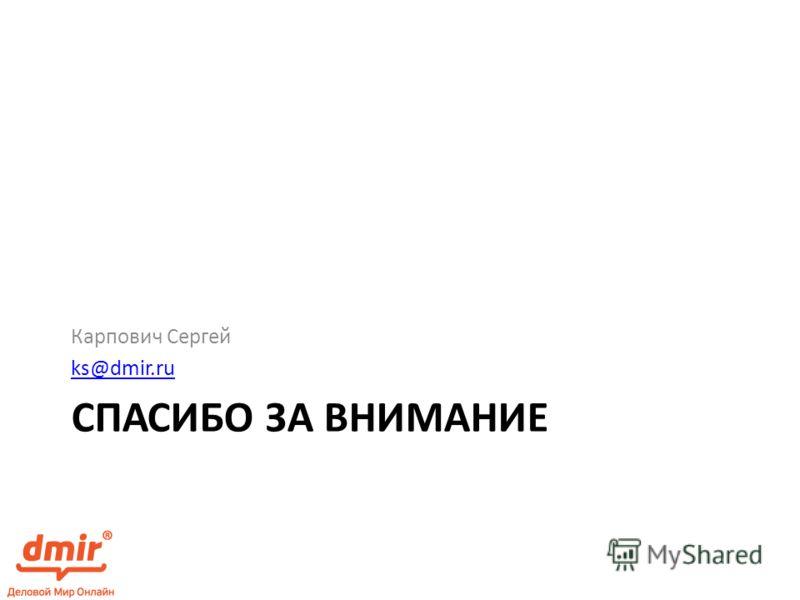 СПАСИБО ЗА ВНИМАНИЕ Карпович Сергей ks@dmir.ru