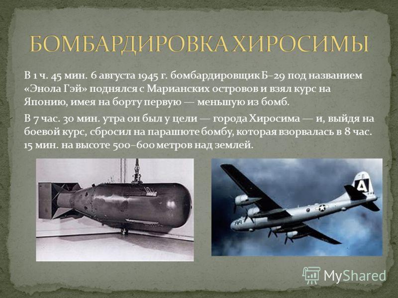 В 1 ч. 45 мин. 6 августа 1945 г. бомбардировщик Б–29 под названием «Энола Гэй» поднялся с Марианских островов и взял курс на Японию, имея на борту первую меньшую из бомб. В 7 час. 30 мин. утра он был у цели города Хиросима и, выйдя на боевой курс, сб